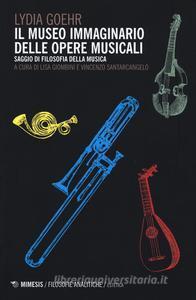 Il museo immaginario delle opere musicali - Lydia Goehr (edizione italiana a cura di Lisa Giombini e Vincenzo Santarcangelo)
