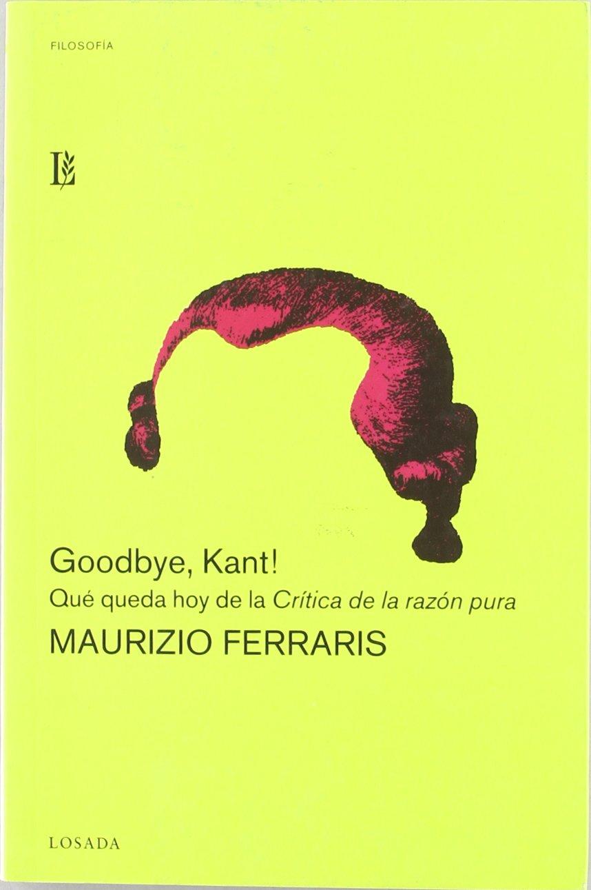 Goodbye, Kant! Qué queda hoy de la Critica de la razón pura - Maurizio Ferraris