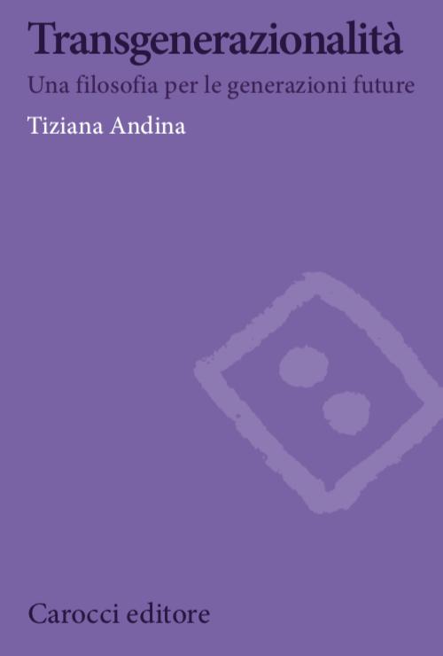 Transgenerazionalità. Una filosofia per le generazioni future - Tiziana Andina